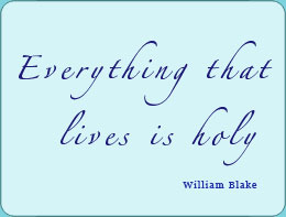 Everything that lives is holy - William Blake